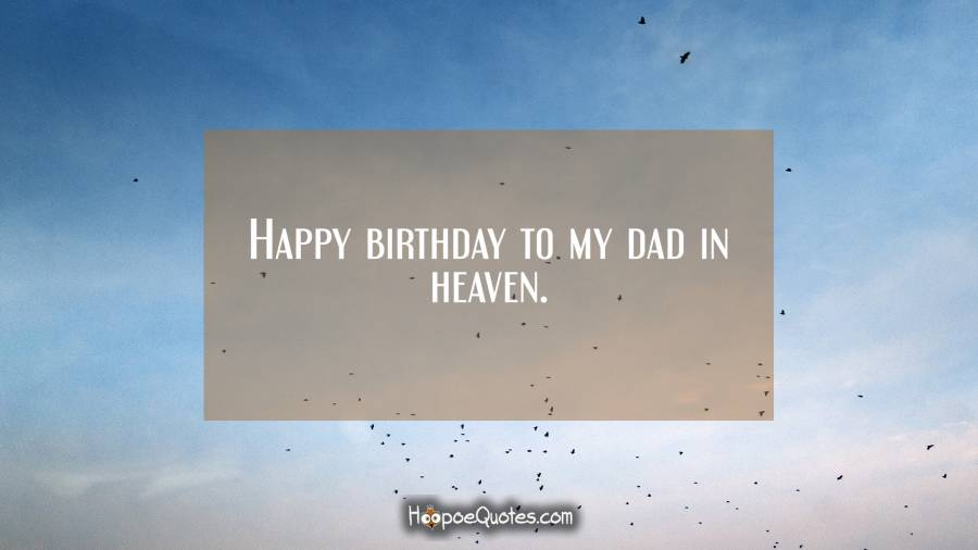Happy birthday to my dad in heaven. Birthday Quotes