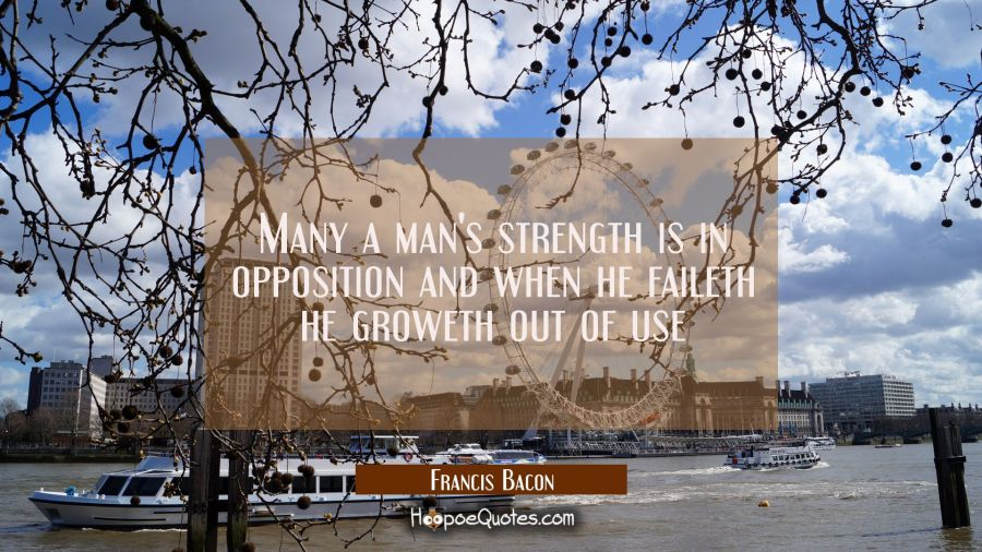 Many a man's strength is in opposition and when he faileth he groweth out of use Francis Bacon Quotes