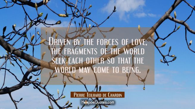 Driven by the forces of love the fragments of the world seek each other so that the world may come