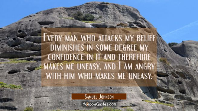 Every man who attacks my belief diminishes in some degree my confidence in it and therefore makes m