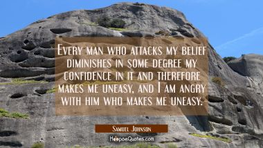 Every man who attacks my belief diminishes in some degree my confidence in it and therefore makes m Samuel Johnson Quotes