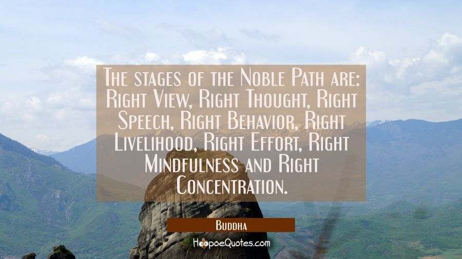The stages of the Noble Path are: Right View Right Thought Right Speech Right Behavior Right Liveli Buddha Quotes