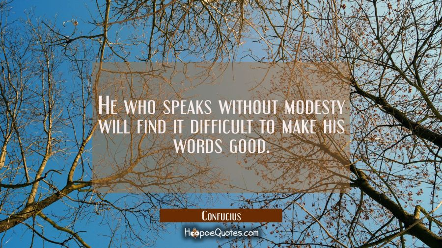 He who speaks without modesty will find it difficult to make his words good. Confucius Quotes