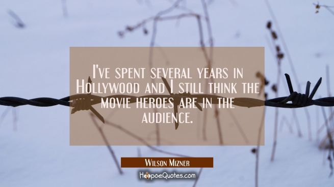 I've spent several years in Hollywood and I still think the movie heroes are in the audience.