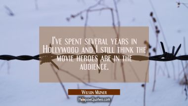 I've spent several years in Hollywood and I still think the movie heroes are in the audience. Wilson Mizner Quotes
