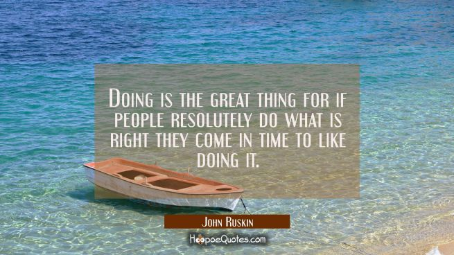 Doing is the great thing for if people resolutely do what is right they come in time to like doing