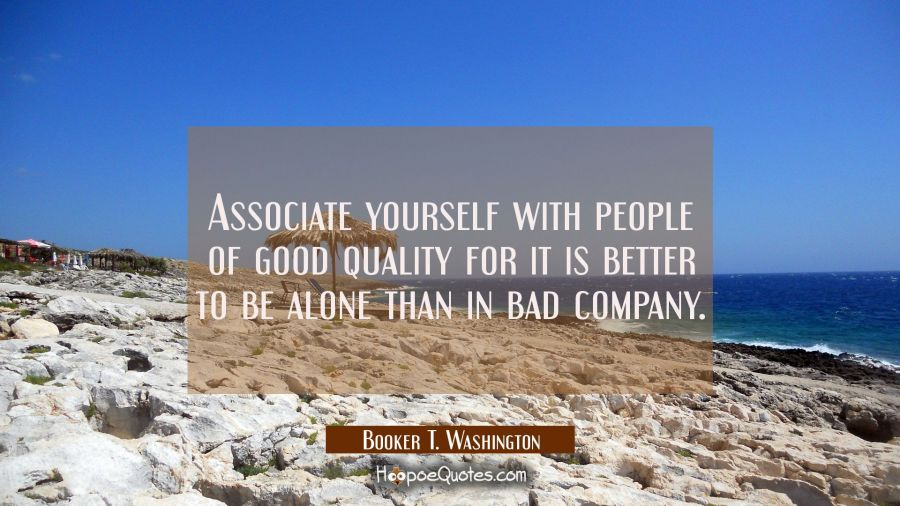 Associate yourself with people of good quality for it is better to be alone than in bad company. Booker T. Washington Quotes