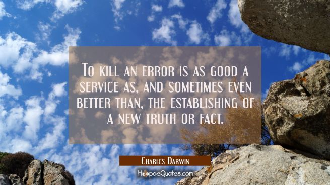 To kill an error is as good a service as and sometimes even better than the establishing of a new t