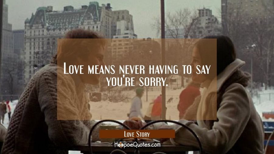 Love means never having to say you're sorry. Movie Quotes Quotes