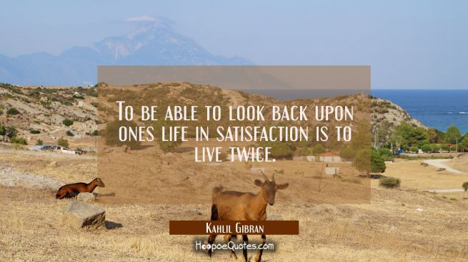 To be able to look back upon ones life in satisfaction is to live twice.