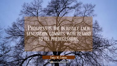 Progress is the injustice each generation commits with regard to its predecessors.