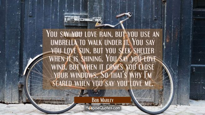 You say you love rain, but you use an umbrella to walk under it. You say you love sun, but you seek shelter when it is shining. You say you love wind, but when it comes you close your windows. So that's why I'm scared when you say you love me.