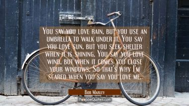 You say you love rain, but you use an umbrella to walk under it. You say you love sun, but you seek shelter when it is shining. You say you love wind, but when it comes you close your windows. So that's why I'm scared when you say you love me. Bob Marley Quotes