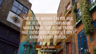 She is the mother I never had she is the sister everybody would want. She is the friend that everyb Oprah Winfrey Quotes