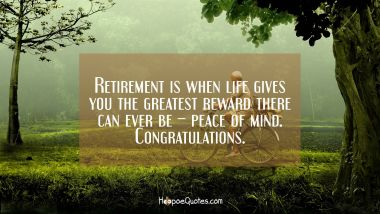 Retirement is when life gives you the greatest reward there can ever be – peace of mind. Congratulations. Retirement Quotes