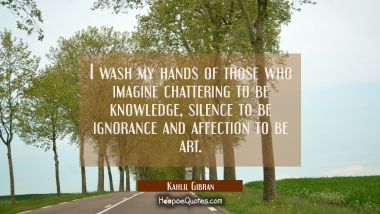 I wash my hands of those who imagine chattering to be knowledge silence to be ignorance and affecti Kahlil Gibran Quotes