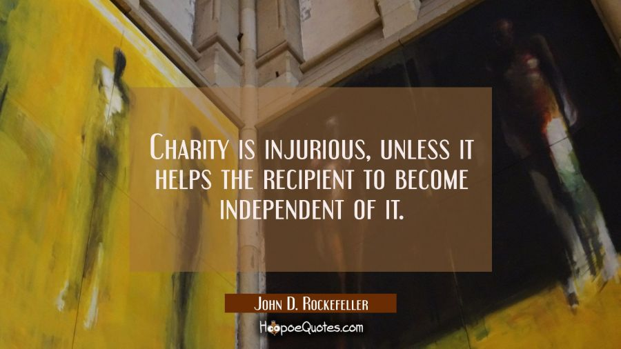 Charity is injurious unless it helps the recipient to become independent of it. John D. Rockefeller Quotes
