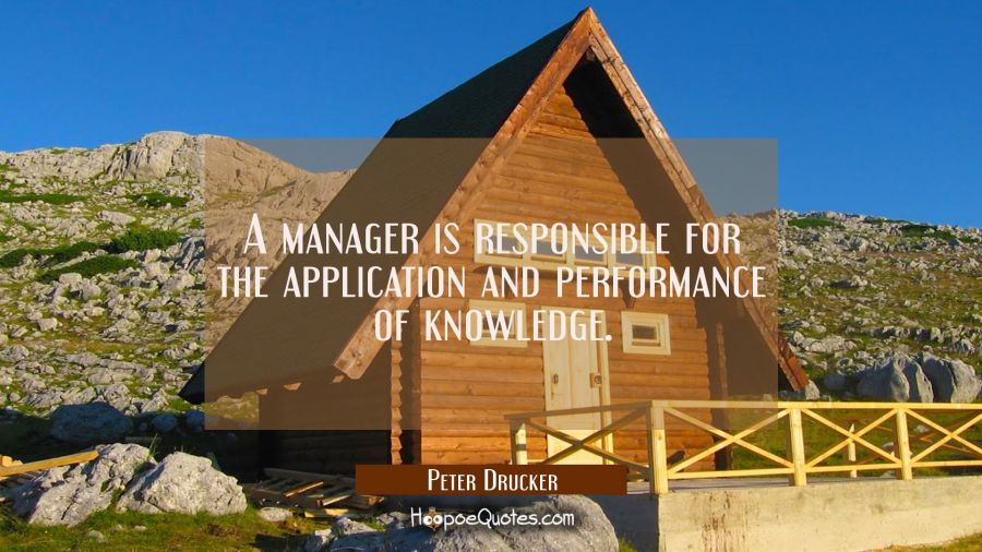A manager is responsible for the application and performance of knowledge. Peter Drucker Quotes