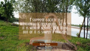 I suppose society is wonderfully delightful. To be in it is merely a bore. But to be out of it is s