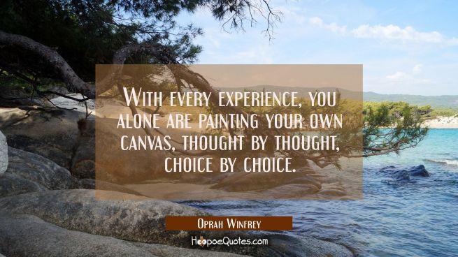 With every experience, you alone are painting your own canvas, thought by thought, choice by choice.