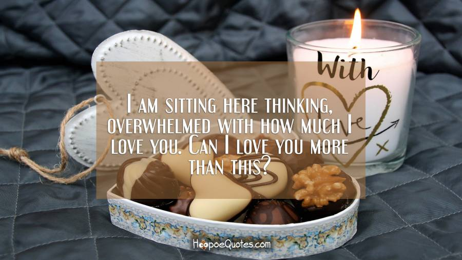 I am sitting here thinking, overwhelmed with how much I love you. Can I love you more than this? I Love You Quotes