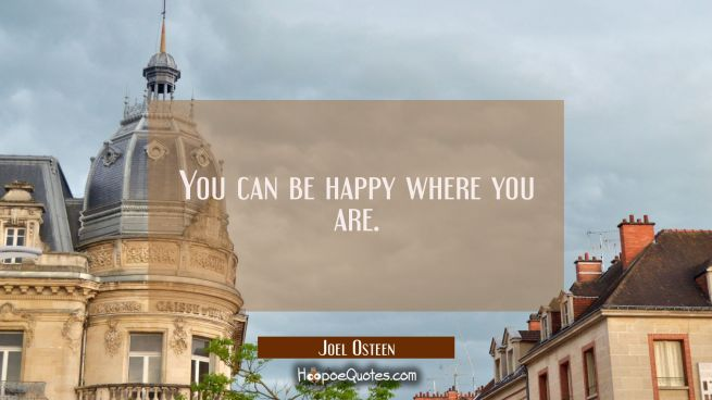 You can be happy where you are.