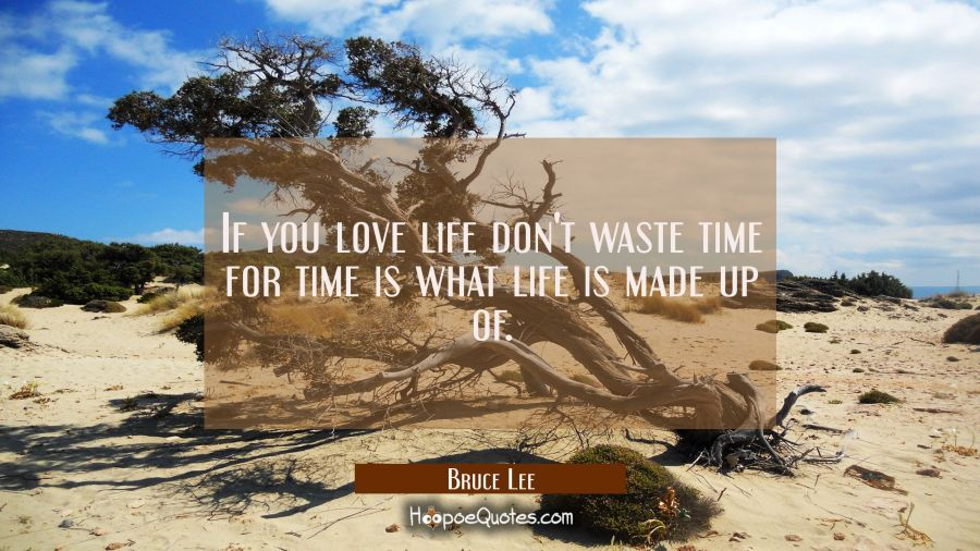 If you love life don't waste time for time is what life is made up of.
