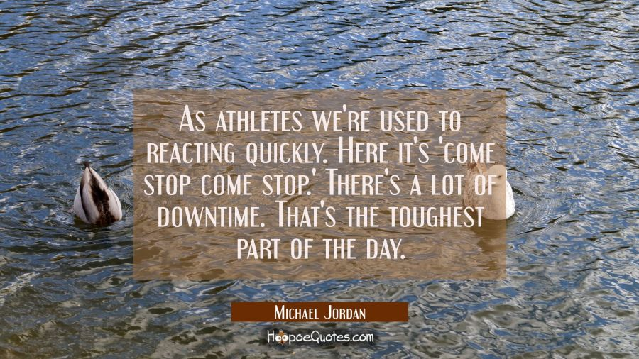 As athletes we're used to reacting quickly. Here it's 'come stop come stop.' There's a lot of downt Michael Jordan Quotes