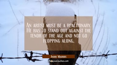 An artist must be a reactionary. He has to stand out against the tenor of the age and not go floppi