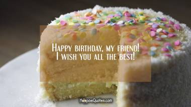 Happy birthday, my friend! I wish you all the best! Quotes