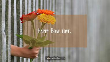 Happy Bday, love. Birthday Quotes