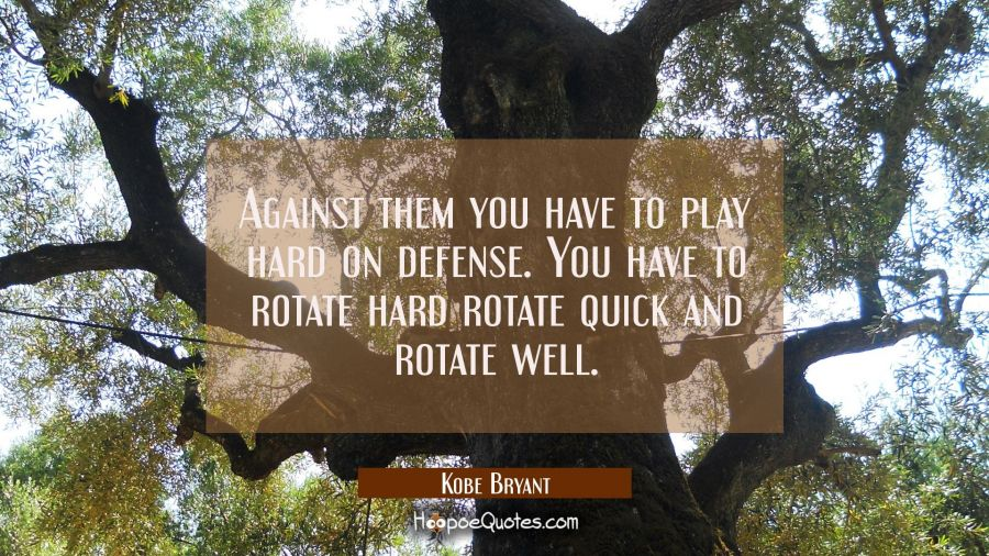 Against them you have to play hard on defense. You have to rotate hard rotate quick and rotate well Kobe Bryant Quotes