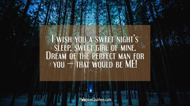 I wish you a sweet night's sleep, sweet girl of mine. Dream of the perfect man for you — that would be ME!
