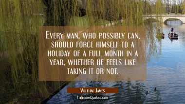 Every man who possibly can should force himself to a holiday of a full month in a year whether he f