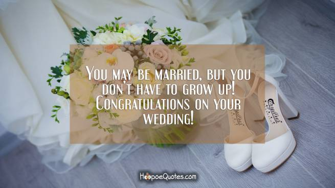 You may be married, but you don't have to grow up! Congratulations on your wedding!