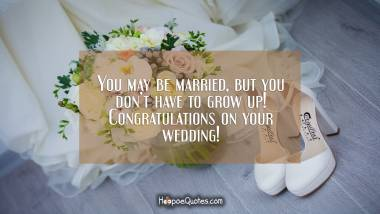 You may be married, but you don't have to grow up! Congratulations on your wedding! Wedding Quotes