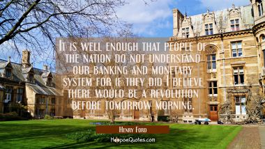 It is well enough that people of the nation do not understand our banking and monetary system for i