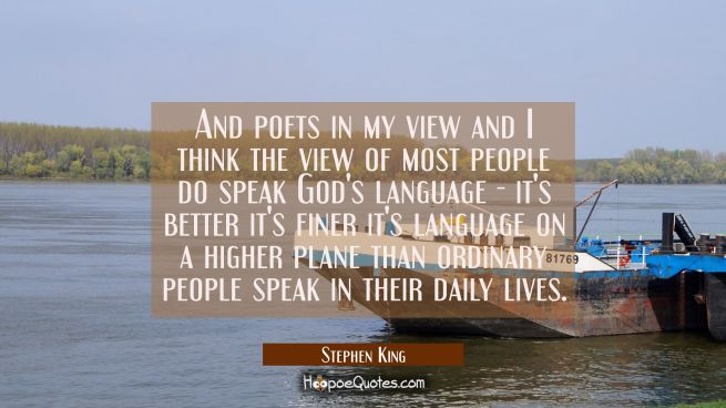 And poets in my view and I think the view of most people do speak God's language - it's better it's