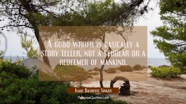 A good writer is basically a story teller not a scholar or a redeemer of mankind.