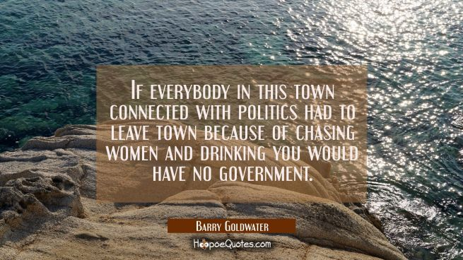 If everybody in this town connected with politics had to leave town because of chasing women and dr
