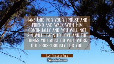 Take God for your spouse and friend and walk with Him continually and you will not sin will learn t