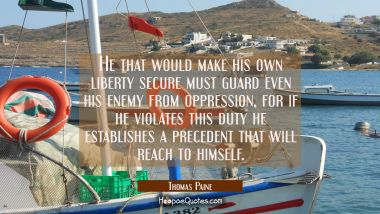 He that would make his own liberty secure must guard even his enemy from oppression, for if he viol Thomas Paine Quotes