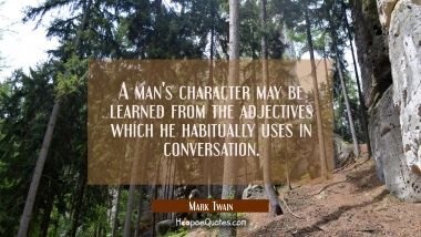 A man's character may be learned from the adjectives which he habitually uses in conversation. Mark Twain Quotes