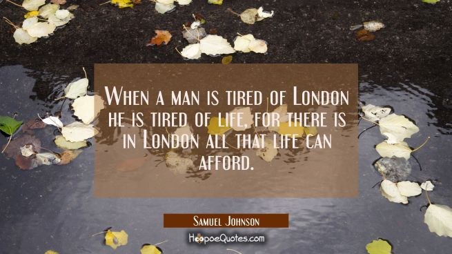 When a man is tired of London he is tired of life, for there is in London all that life can afford.