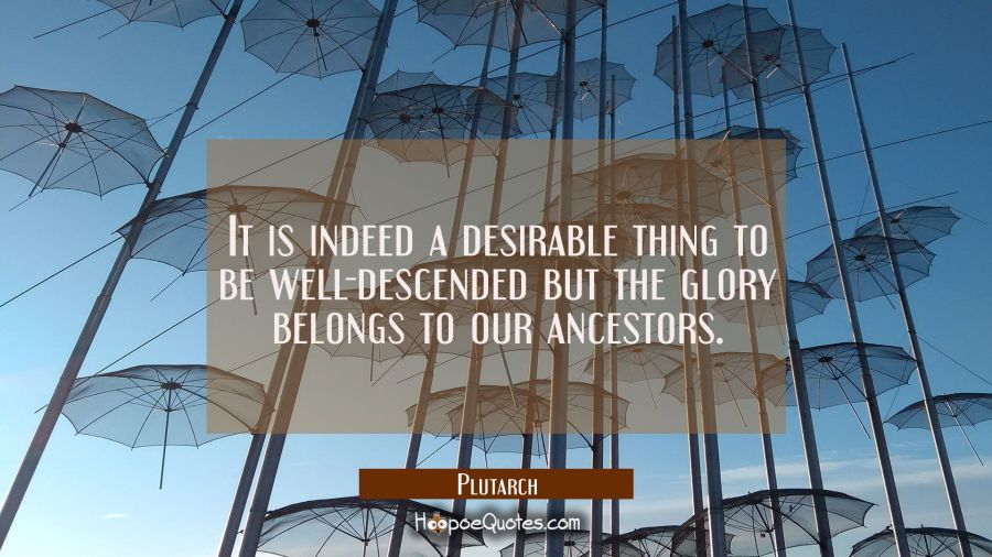 It is indeed a desirable thing to be well-descended but the glory belongs to our ancestors. Plutarch Quotes
