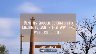 Benefits should be conferred gradually, and in that way they will taste better.