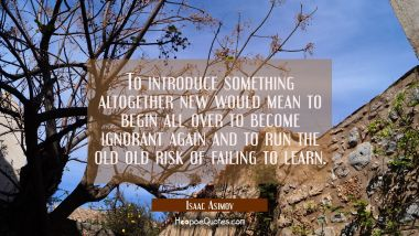 To introduce something altogether new would mean to begin all over to become ignorant again and to