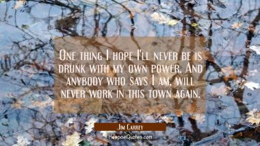 One thing I hope I'll never be is drunk with my own power. And anybody who says I am will never wor
