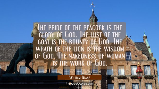 The pride of the peacock is the glory of God./ The lust of the goat is the bounty of God. / The wra