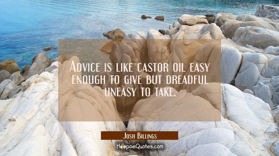 Advice is like castor oil easy enough to give but dreadful uneasy to take. Josh Billings Quotes